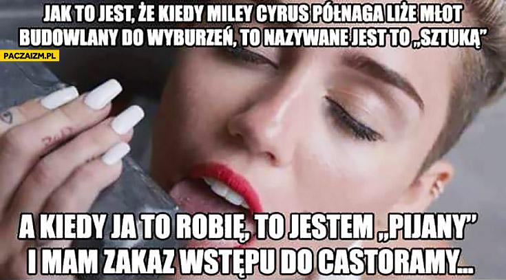 Jak to jest, że kiedy Miley Cyrus półnaga liże młot budowlany do wyburzeń to nazywane jest to sztuka, a kiedy ja to robię to jestem pijany i mam zakaz wstępu do Castoramy