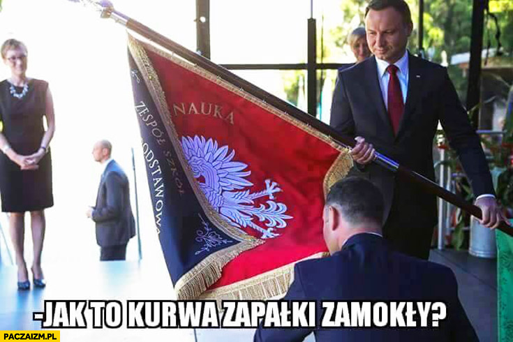 Jak to kurna zapałki zamokły Andrzej Duda ze sztandarem