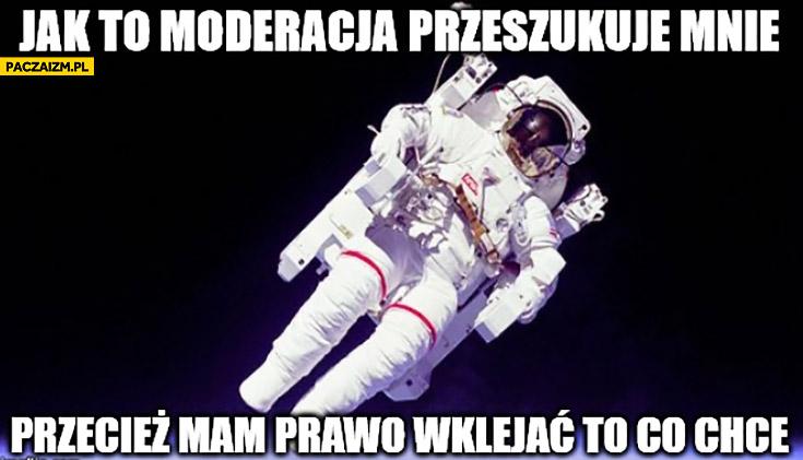 Jak to moderacja przeszukuje mnie przecież mam prawo wklejać to co chcę astronauta