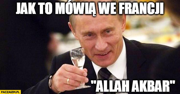 Jak to mówią we Francji Allah Akbar Putin