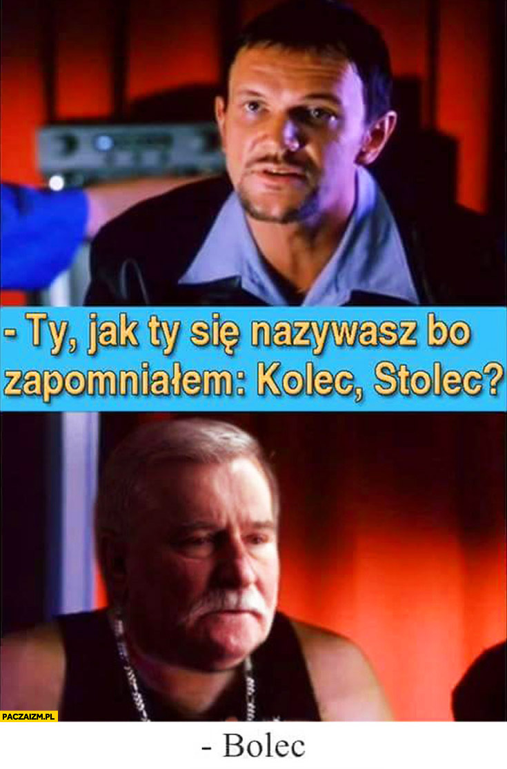 Jak Ty się nazywasz bo zapomniałem Kolec, Stolec? Bolec Lech Wałęsa Bolek Chłopaki nie płaczą