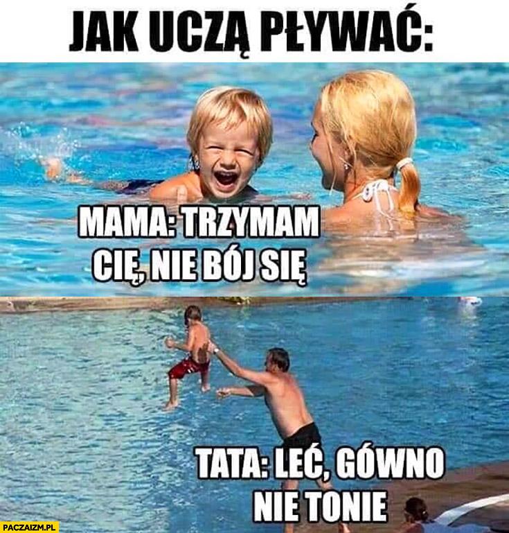 Jak uczą pływać: mama trzymam Cię, nie bój się, tata leć gówno nie tonie