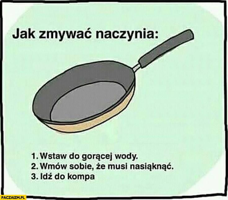 Jak zmywać naczynia: 1. wstaw do gorącej wody, 2. wmów sobie, że musi nasiąknąć, 3. idź do kompa