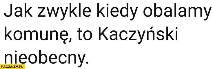 Jak zwykle kiedy obalamy komunę to Kaczyński nieobecny
