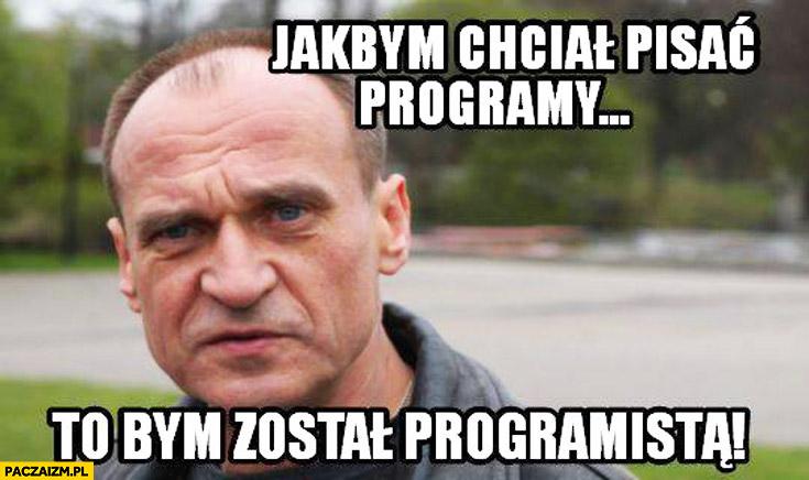 Jakbym chciał pisać programy to bym został programistą Kukiz