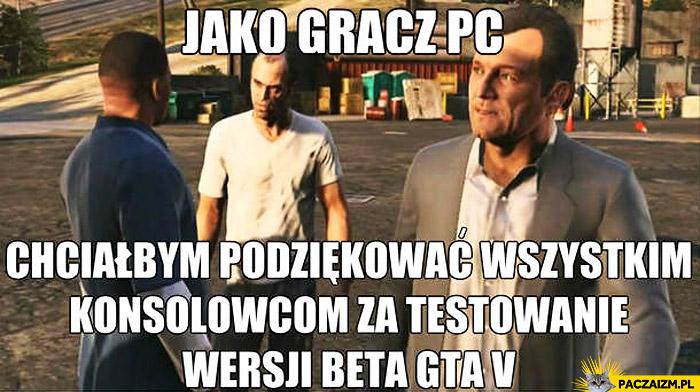 Jako gracz PC dziękuję konsolowcom za testowanie wersji beta GTA V