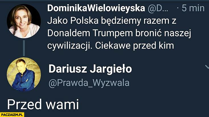 Jako Polska będziemy razem z Trumpem bronic naszej cywilizacji, ciekawe przed kim? Przed wami Wielowieyska Twitter