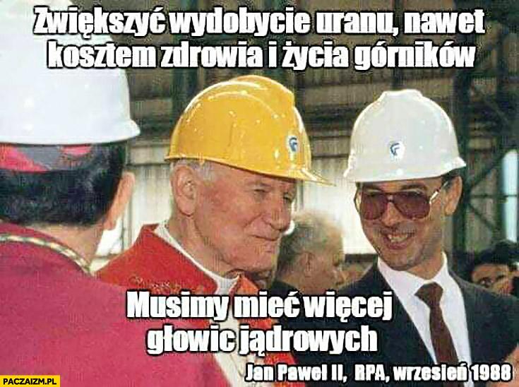 Jan Paweł II drugi: zwiększyć wydobycie uranu, nawet kosztem zdrowia i życia górników, musimy mieć więcej głowic jądrowych