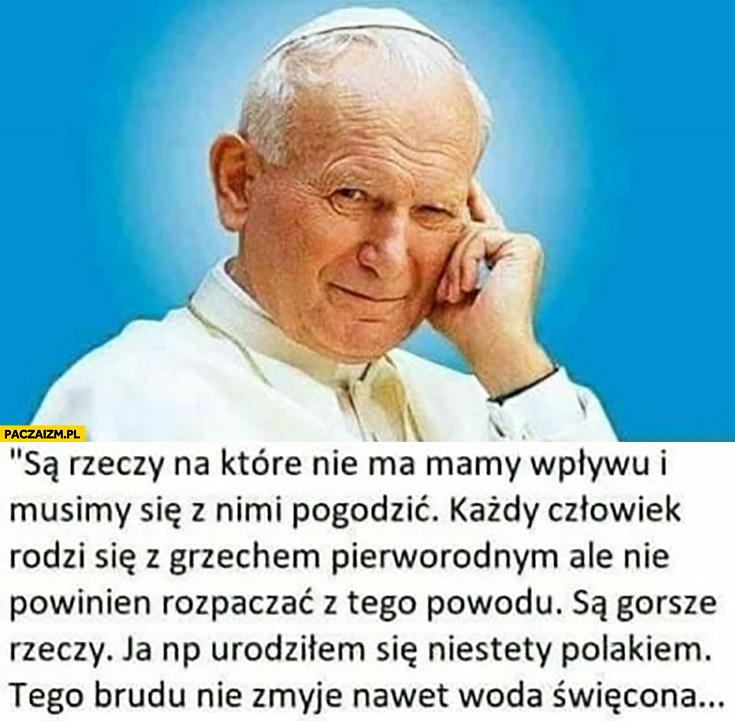 Jan Paweł II są gorsze rzeczy niż grzech pierworodny ja np urodziłem się niestety Polakiem, tego brudu nie zmyje nawet woda święcona