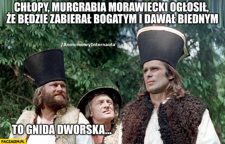 Janosik Morawiecki ogłosił, że będzie zabierał bogatym i dawał biednym, to gnida dworska Anonimowy internauta