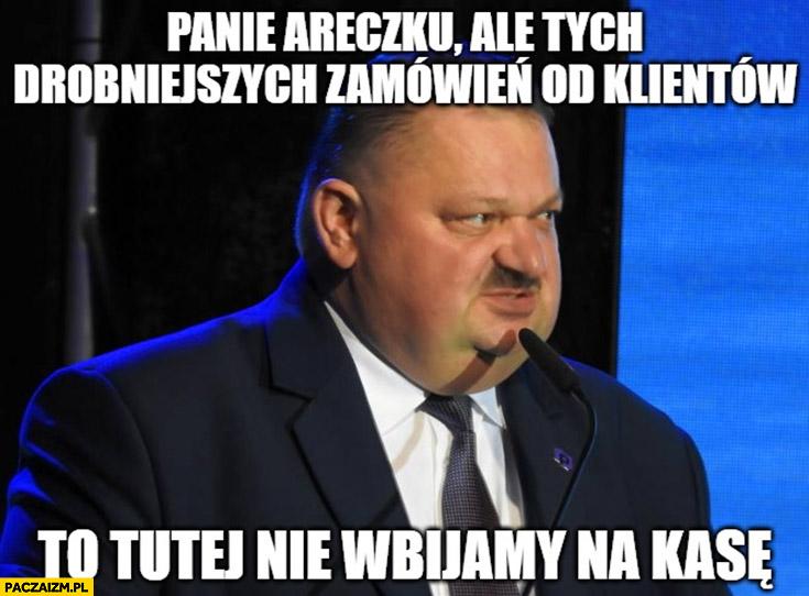 Janusz Alfa panie Areczku ale tych drobniejszych zamówień od klientów to nie wbijamy na kasę