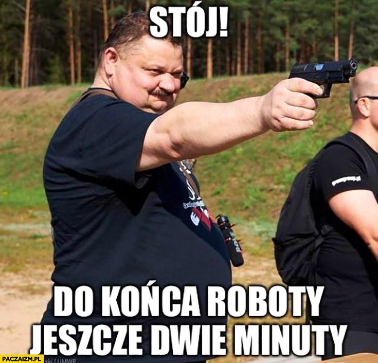 Janusz Alfa stój do końca roboty jeszcze dwie minuty celuje z pistoletu