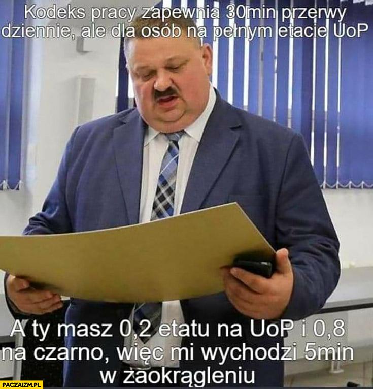 Janusz biznesmen kodeks pracy zapewnia 30 min przerwy na etacie ale ty masz 0,2 etatu i resztę na czarno wiec wychodzi 5 minut