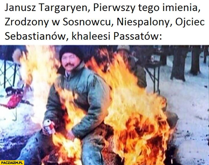 Janusz Targaryen pierwszy tego imienia zrodzony w Sosnowcu niespalony ojciec Sebastianów, Khaleesi Passatów siedzi w ognisku