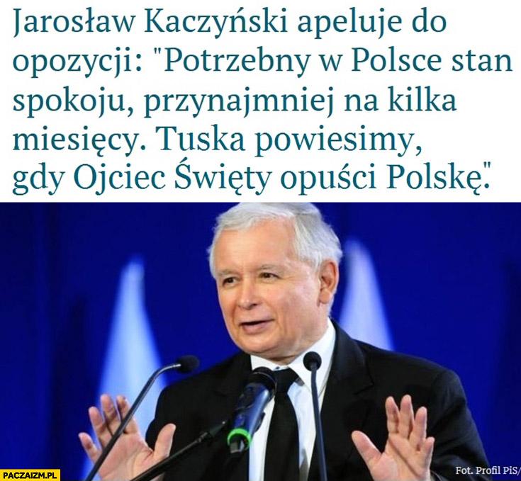 Jarosław Kaczyński apeluje do opozycji potrzebny w Polsce stan spokoju na kilka miesięcy, Tuska powiesimy gdy Ojciec Święty opuści Polskę