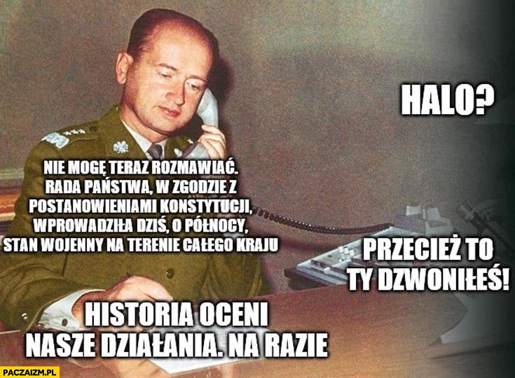 Jaruzelski stan wojenny nie mogę teraz rozmawiać, przecież to Ty dzwoniłeś, historia oceni nasze działania na razie