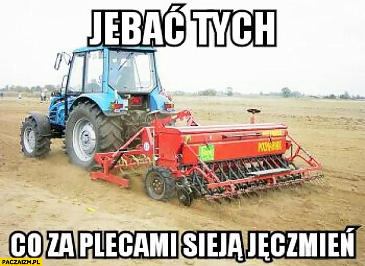 Jechać tych co za plecami sieją jęczmień traktor rolnik