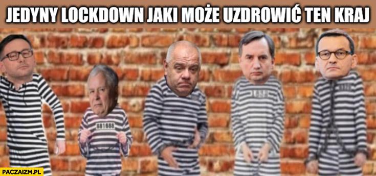 Jedyny lockdown jaki może ozdrowić ten kraj zamkniecie PiSu Obajtek Kaczyński Sasin Ziobro Morawiecki w więzieniu areszcie