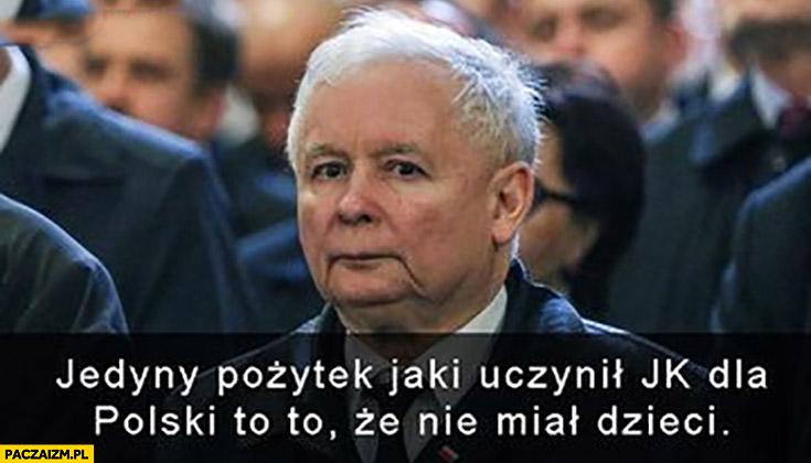 Jedyny pożytek jaki uczynił Kaczyński dla Polski to to, że nie miał dzieci