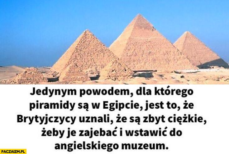 Jedynym powodem dla którego piramidy są w Egipcie jest to ze Brytyjczycy uznali ze są zbyt ciężkie żeby je ukraść i wstawić do angielskiego muzeum