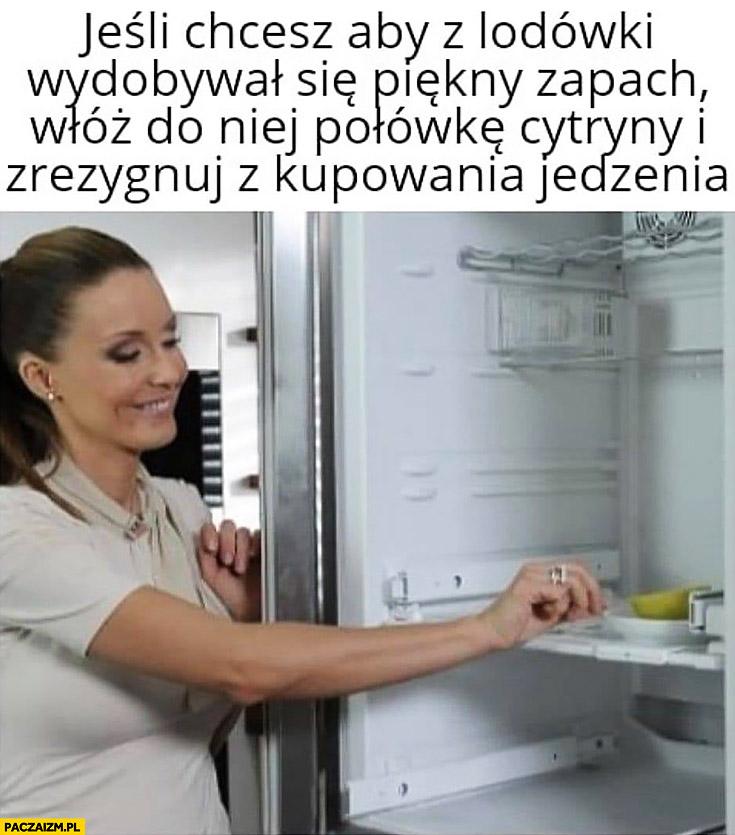 Jeśli chcesz aby z lodówki wydobywał się piękny zapach włóż do niej połówkę cytryny i zrezygnuj z kupowania jedzenia Rozenek perfekcyjna pani domu
