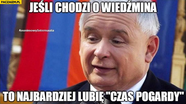 Jeśli chodzi o Wiedźmina to najbardziej lubię czas pogardy Kaczyński