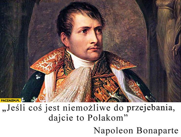 Jeśli coś jest niemożliwe do przegrania dajcie to Polakom Napoleon Bonaparte cytat
