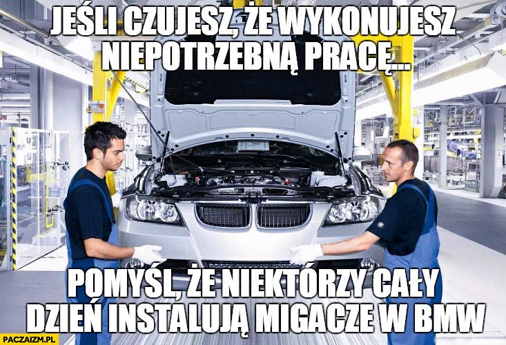 Jeśli czujesz że wykonujesz niepotrzebną pracę pomyśl że niektórzy cały dzień instalują migacze w BMW