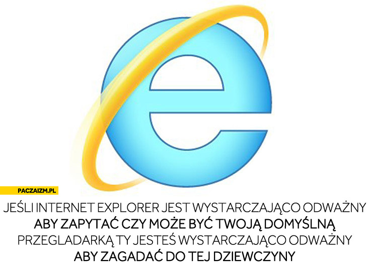 Jeśli Internet Explorer jest wystarczająco odważny aby zapytać czy może być Twoją domyślną przegladarką Ty jesteś wystarczająco odważny aby zagadać do tej dziewczyny