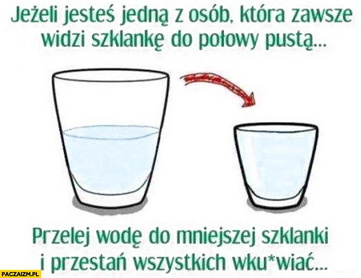 Jeśli jesteś jedną z osób która zawsze widzi szklankę do połowy pustą przelej wodę do mniejszej szklanki