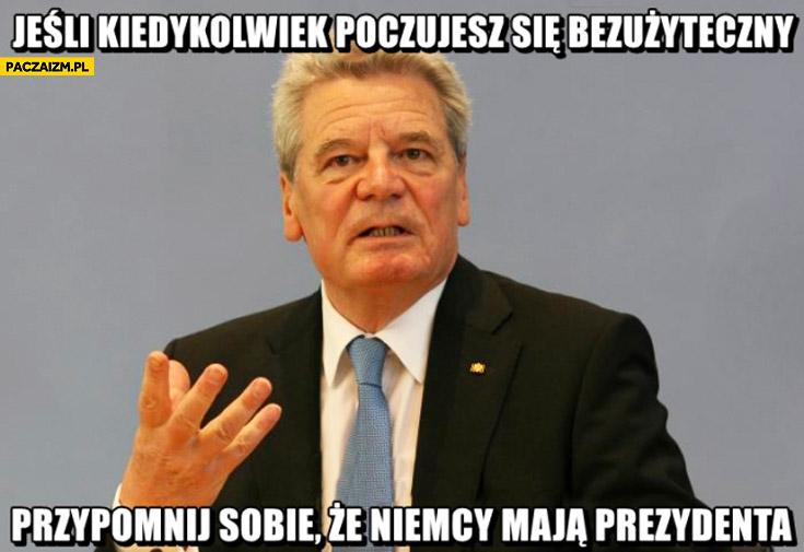 Jeśli kiedykolwiek poczujesz się bezużyteczny przypomnij sobie że Niemcy mają prezydenta