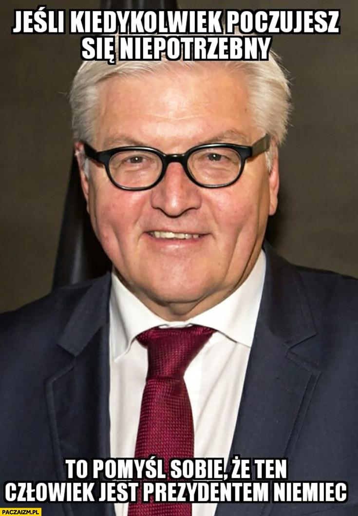 Jeśli kiedykolwiek poczujesz się niepotrzebny to pomyśl, że ten człowiek jest prezydentem Niemiec