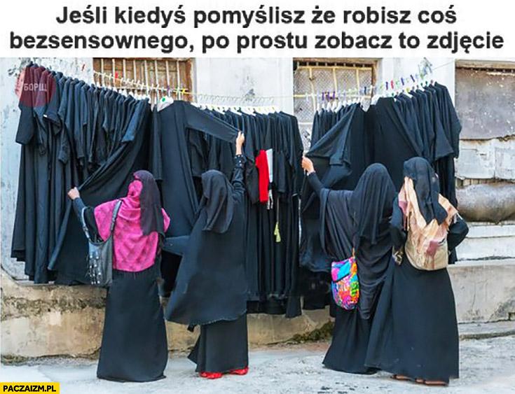 Jeśli kiedyś pomyślisz, ze robisz coś bezsensownego po prostu zobacz to zdjęcie muzułmanki wybierają strój hidżab burka wszystkie takie same