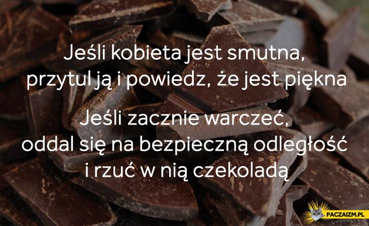 Jeśli kobieta jest smutna przytul ją i powiedz że jest piękna jeśli zacznie warczeć oddal się na bezpieczną odległość i rzuć w nią czekoladą