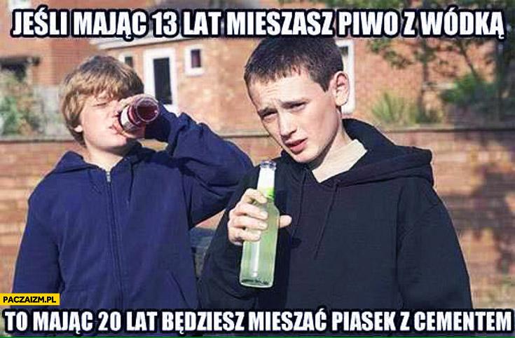 Jeśli mając 13 lat mieszasz piwo z wódką to mając 20 lat będziesz mieszać piasek z cementem