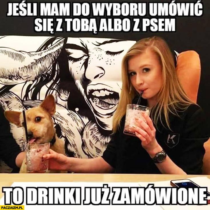 Jeśli mam do wyboru umówić się z Tobą albo z psem to drinki już zamówione Kinga Duda