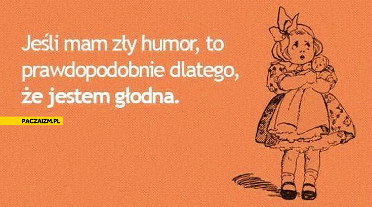 Jeśli mam zły humor to prawdopodobnie dlatego że jestem głodna