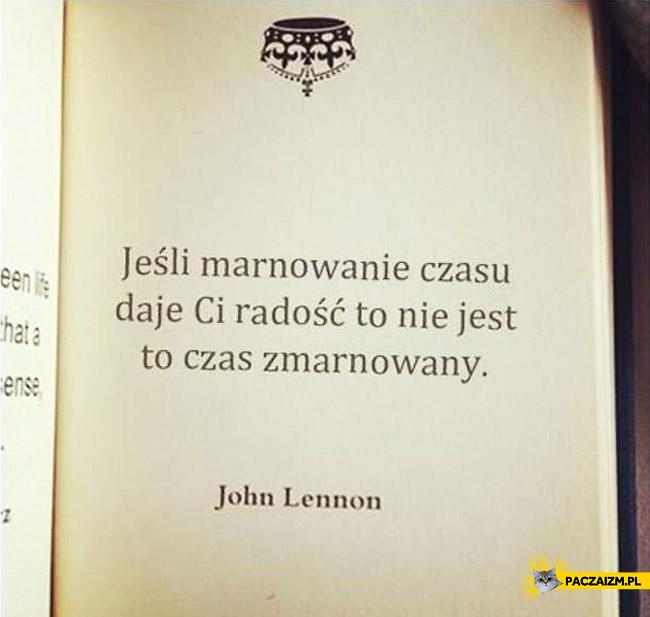Jeśli marnowanie czasu daje Ci radość to nie jest to czas zmarnowany John Lennon