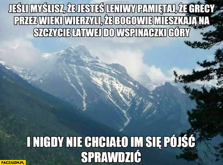 Jeśli myślisz, że jesteś leniwy pamiętaj, że Grecy przez wieki wierzyli, że bogowie mieszkają na szczycie łatwej do wspinaczki góry i nigdy nie chciało im się pójść sprawdzić