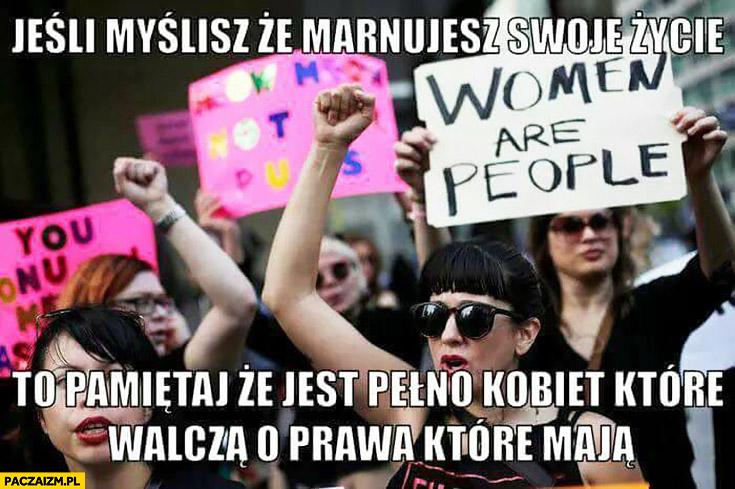 Jeśli myślisz, że marnujesz swoje życie to pamiętaj, że jest pełno kobiet, które walczą o prawa które mają