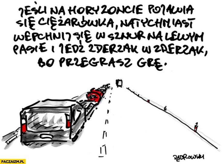 Jeśli na horyzoncie pojawia się ciężarówka natychmiast wepchnij się w sznur na lewym pasie i jedź zderzak w zderzak, bo przegrasz grę Dąbrowski