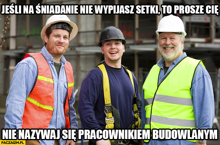 Jeśli na śniadanie nie wypijasz setki to proszę Cię nie nazywaj się pracownikiem budowlanym