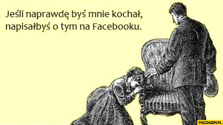Jeśli naprawdę byś mnie kochał napisałbyś o tym na facebooku