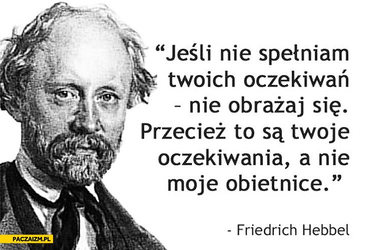 Jeśli nie spełniam Twoich oczekiwań nie obrażaj się to są Twoje oczekiwania nie moje obietnice Friedrich Hebbel