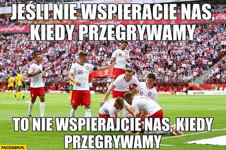 Jeśli nie wspieracie nas kiedy przegrywamy to nie wspierajcie nas kiedy przegrywamy reprezentacja polski w piłce nożnej