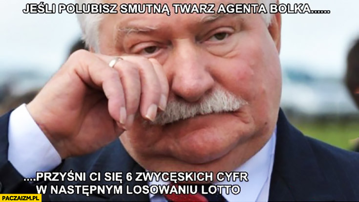 Jeśli polubisz smutną twarz Agenta Bolka przyśni Ci się 6 zwycięskich cyfr w następnym losowaniu Lotto Lech Wałęsa