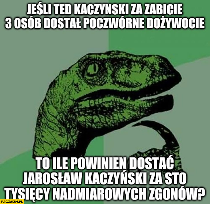 Jeśli Ted Kaczyński za zabicie 3 osób dostał poczwórne dożywocie to ile powinien dostać Jarosław Kaczyński za sto tysiecy nadmiarowych zgonów