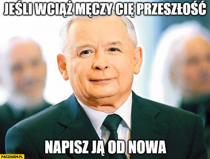 Jeśli wciąż męczy Cię przeszłość napisz ją od nowa Jarosław Kaczyński