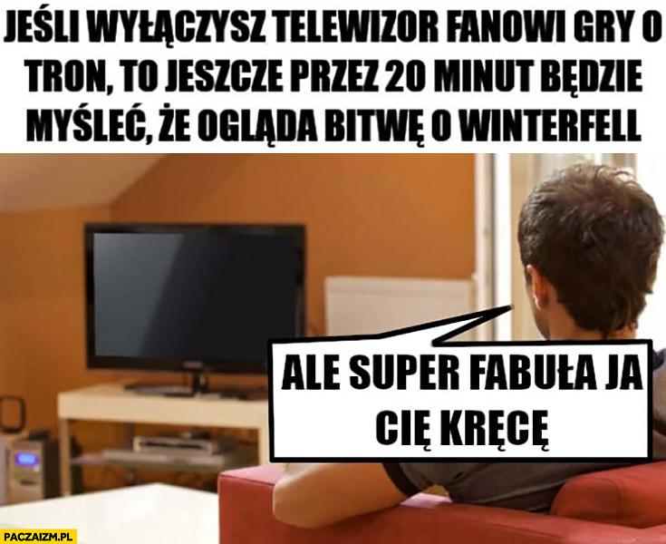 Jeśli wyłączysz telewizor fanowi Gry o tron to jeszcze przez 20 minut będzie myśleć, że ogląda bitwę o Winterfell ale super fabula ja Cię kręcę