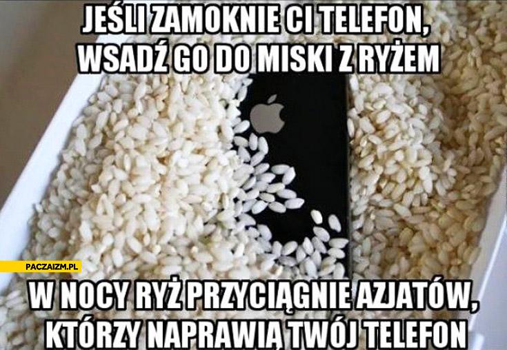 Jeśli zamoknie Ci telefon wsadź go do miski z ryżem w nocy ryż przyciągnie Azjatów którzy naprawią Twój telefon